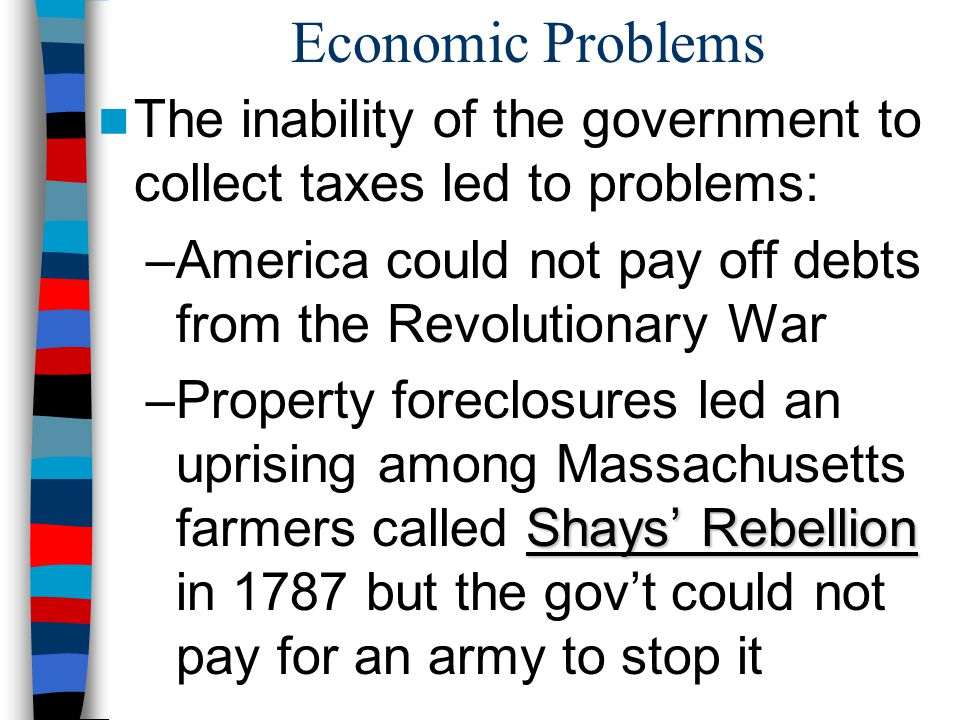 Economic Problems The inability of the government to collect taxes led to problems: America could not pay off debts from the Revolutionary War.