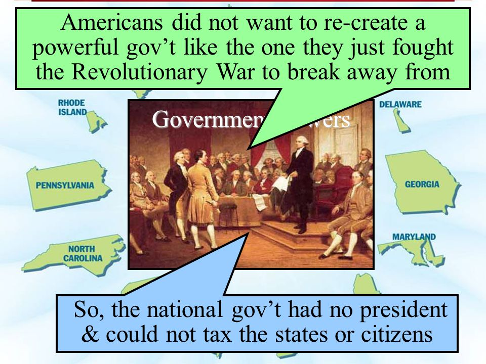 Americans did not want to re-create a powerful gov't like the one they just fought the Revolutionary War to break away from