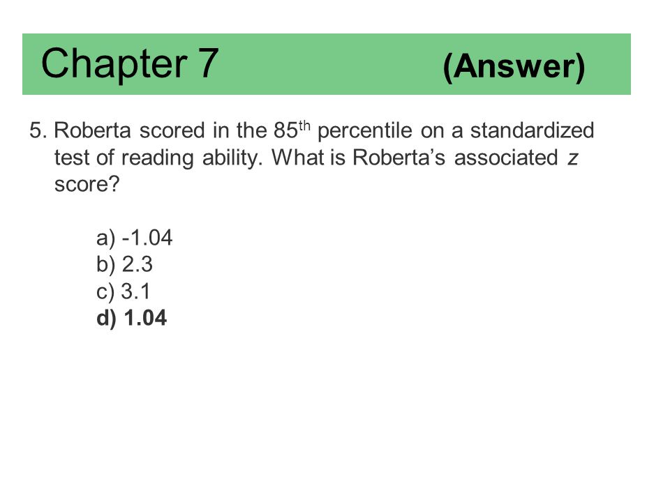 Chapter 7 (Answer) 5. Roberta scored in the 85th percentile on a standardized test of reading ability. What is Roberta's associated z score