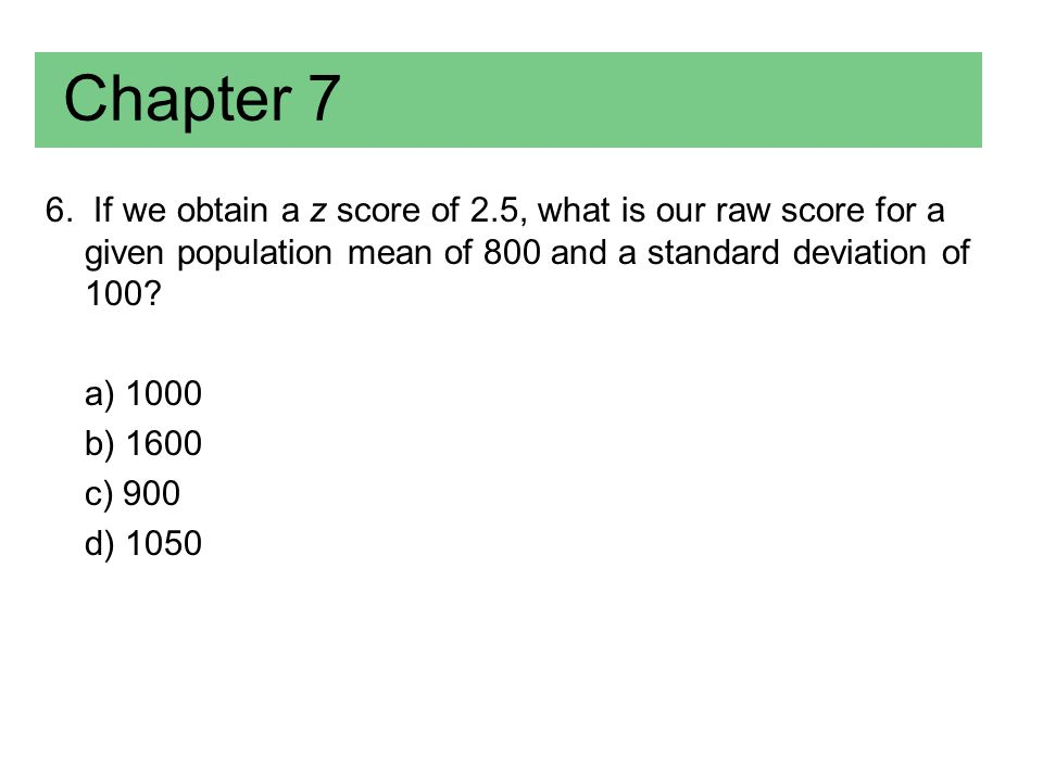 Chapter 7 6. If we obtain a z score of 2.5, what is our raw score for a given population mean of 800 and a standard deviation of 100