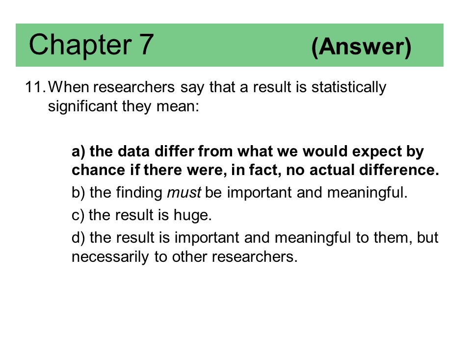 Chapter 7 (Answer) When researchers say that a result is statistically significant they mean: