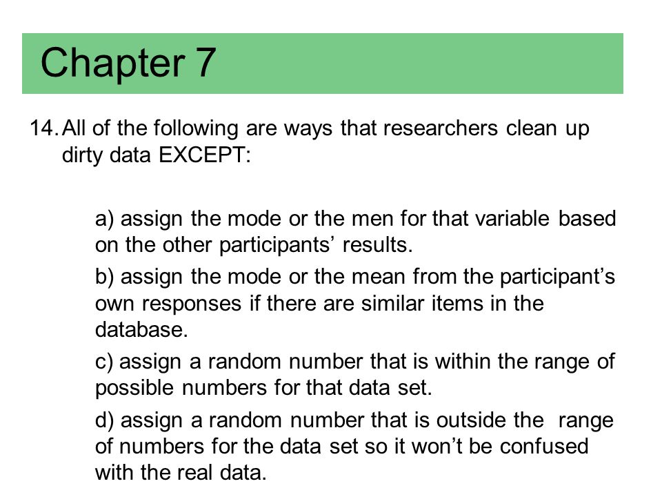 Chapter 7 All of the following are ways that researchers clean up dirty data EXCEPT: