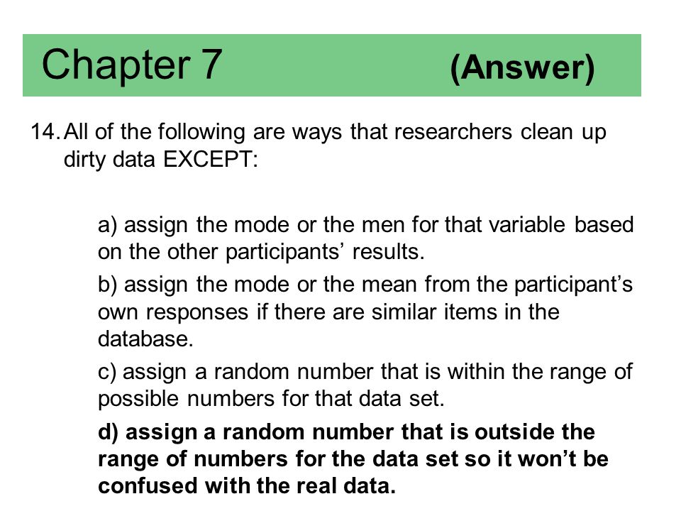 Chapter 7 (Answer) All of the following are ways that researchers clean up dirty data EXCEPT: