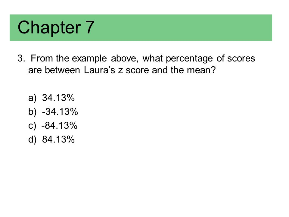 Chapter 7 3. From the example above, what percentage of scores are between Laura's z score and the mean