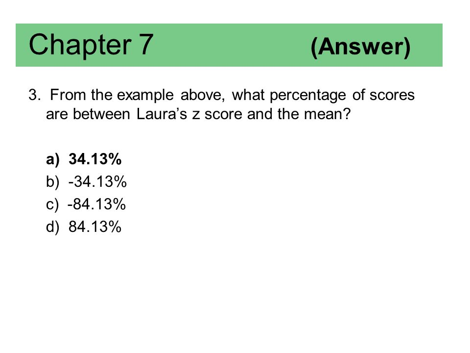 Chapter 7 (Answer) 3. From the example above, what percentage of scores are between Laura's z score and the mean