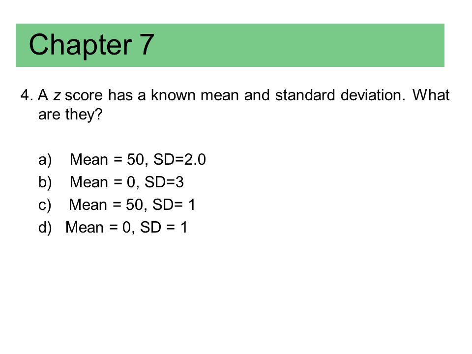 Chapter 7 4. A z score has a known mean and standard deviation. What are they a) Mean = 50, SD=2.0.