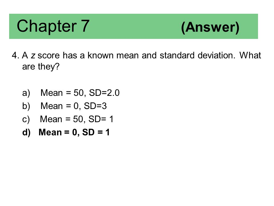 Chapter 7 (Answer) 4. A z score has a known mean and standard deviation. What are they a) Mean = 50, SD=2.0.