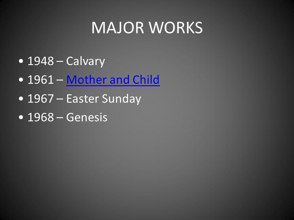 MAJOR WORKS • 1948 – Calvary • 1961 – Mother and Child • 1967 – Easter Sunday • 1968 – Genesis
