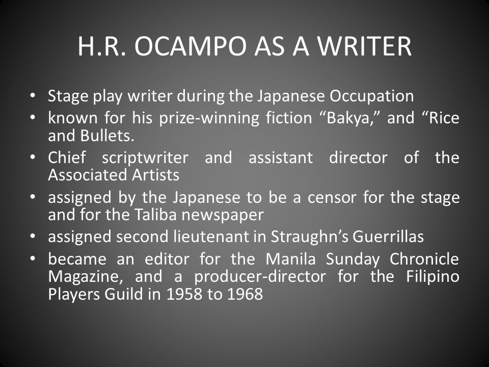 H.R. OCAMPO AS A WRITER Stage play writer during the Japanese Occupation. known for his prize-winning fiction Bakya, and Rice and Bullets.
