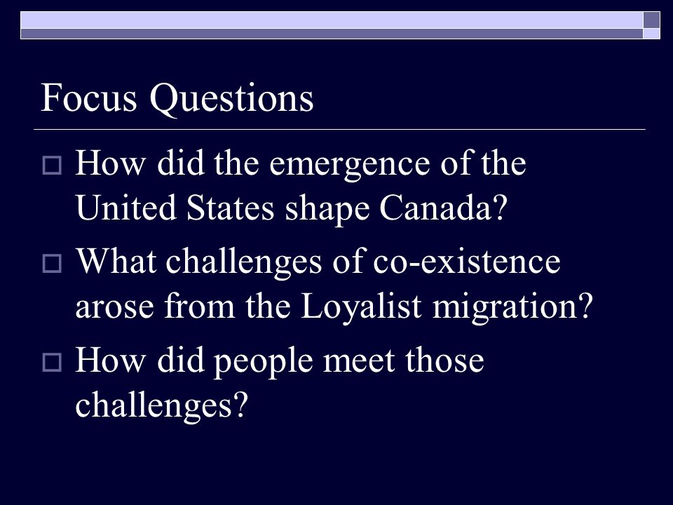 Focus Questions How did the emergence of the United States shape Canada What challenges of co-existence arose from the Loyalist migration
