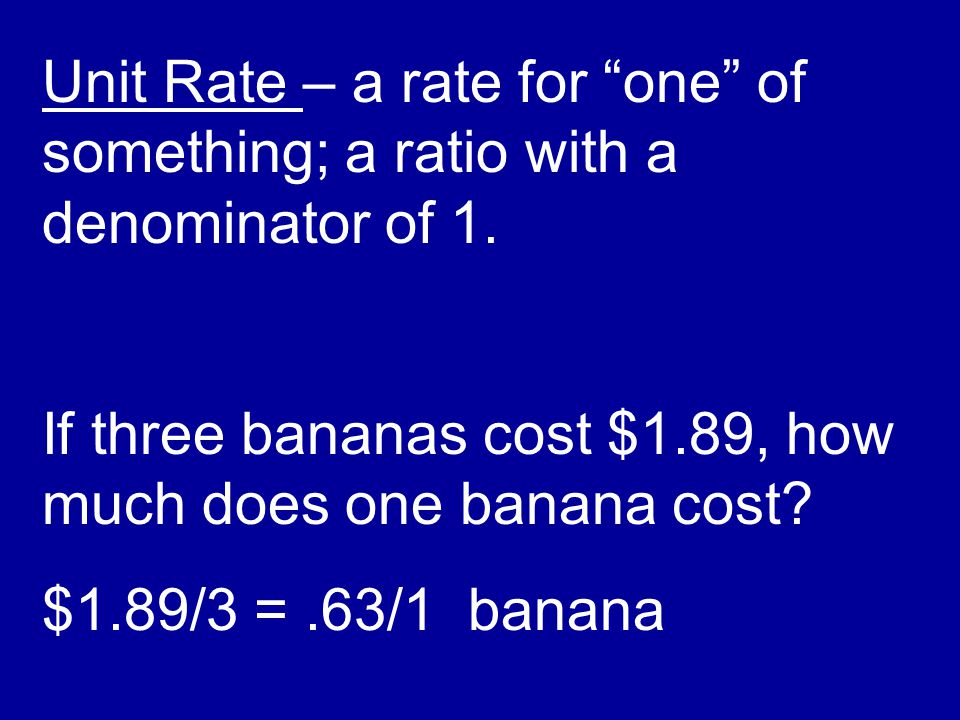 Unit Rate – a rate for one of something; a ratio with a denominator of 1.
