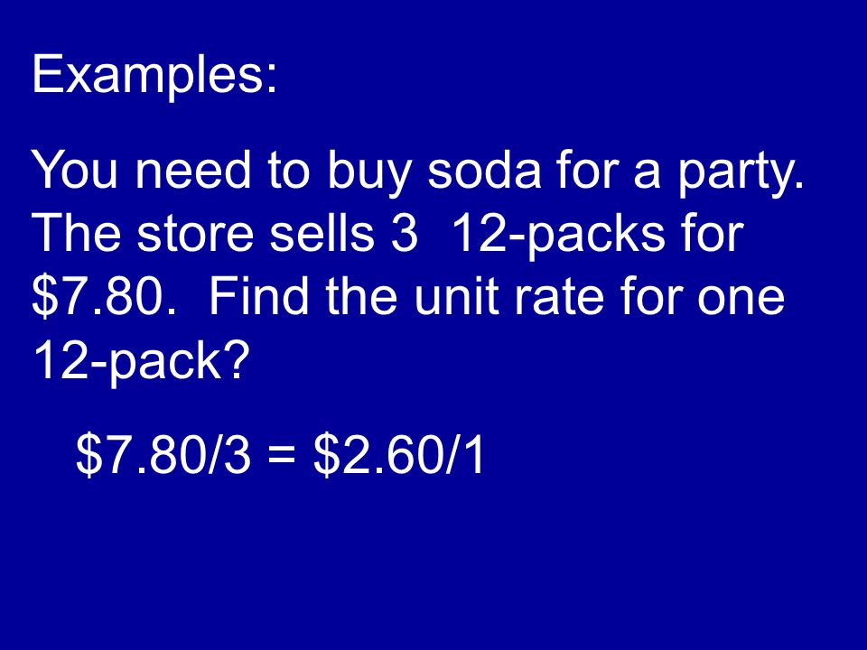 Examples: You need to buy soda for a party. The store sells 3 12-packs for $7.80. Find the unit rate for one 12-pack