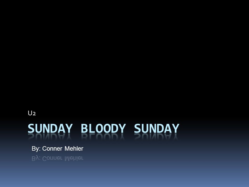 U2 Sunday Bloody Sunday By: Conner Mehler