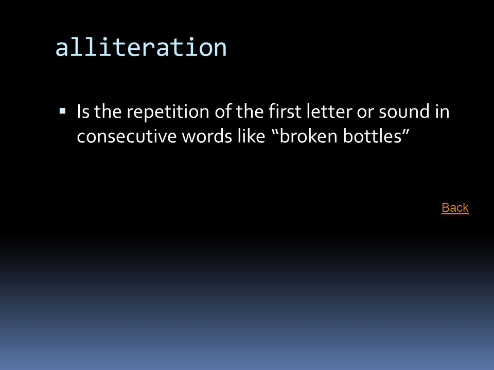 alliteration Is the repetition of the first letter or sound in consecutive words like broken bottles