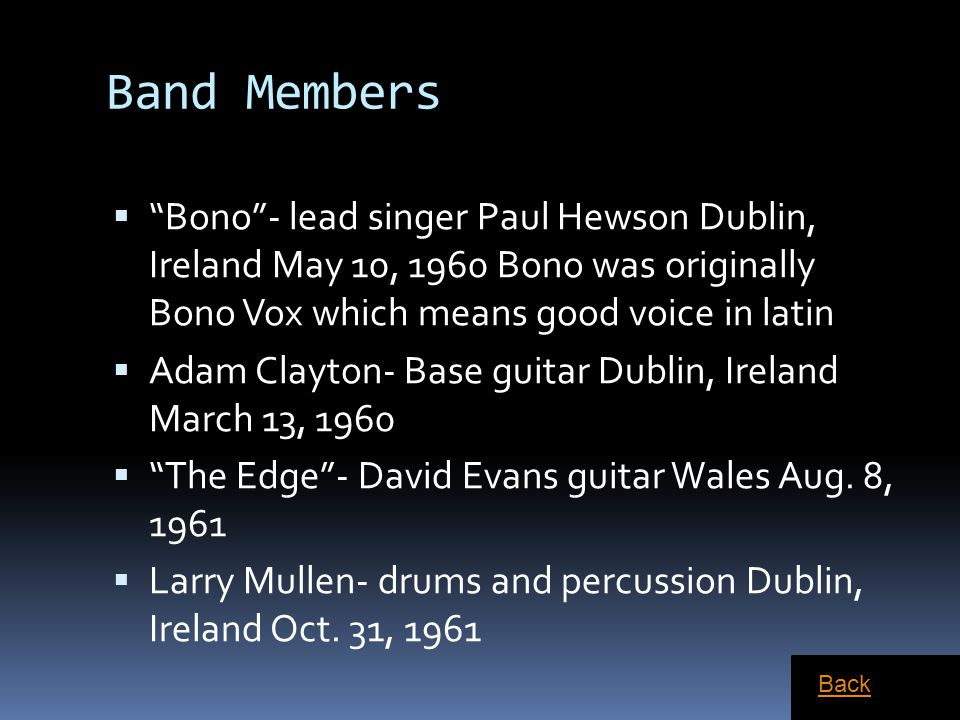 Band Members Bono - lead singer Paul Hewson Dublin, Ireland May 10, 1960 Bono was originally Bono Vox which means good voice in latin.