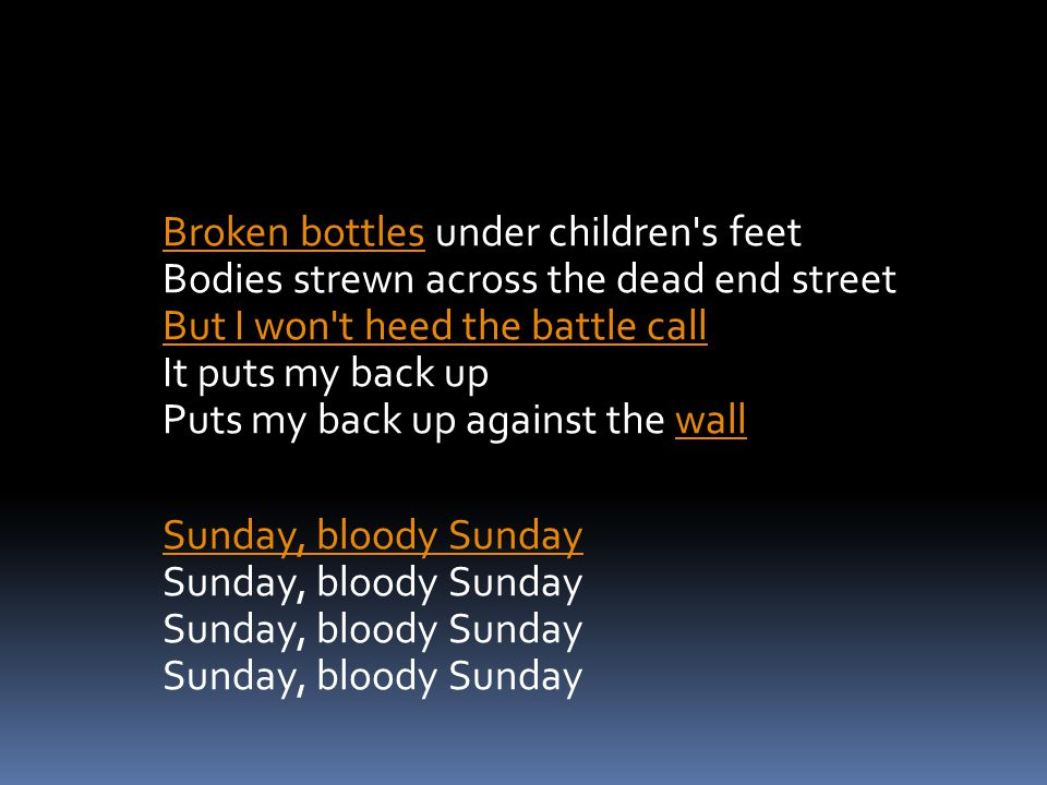 Broken bottles under children s feet Bodies strewn across the dead end street But I won t heed the battle call It puts my back up Puts my back up against the wall Sunday, bloody Sunday Sunday, bloody Sunday Sunday, bloody Sunday Sunday, bloody Sunday