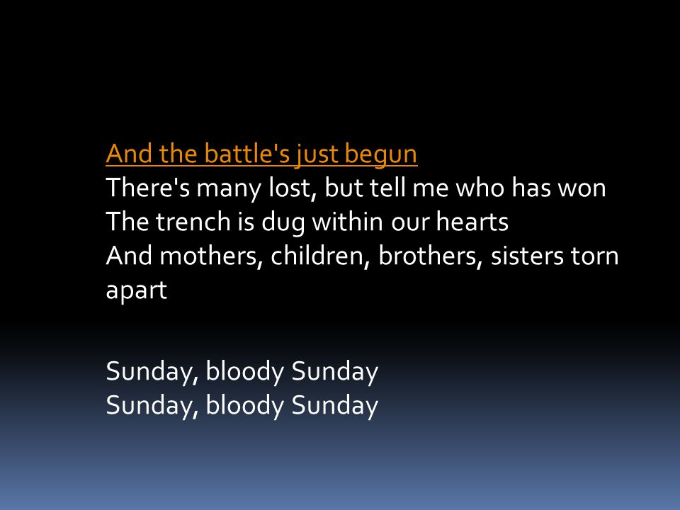 And the battle s just begun There s many lost, but tell me who has won The trench is dug within our hearts And mothers, children, brothers, sisters torn apart Sunday, bloody Sunday Sunday, bloody Sunday