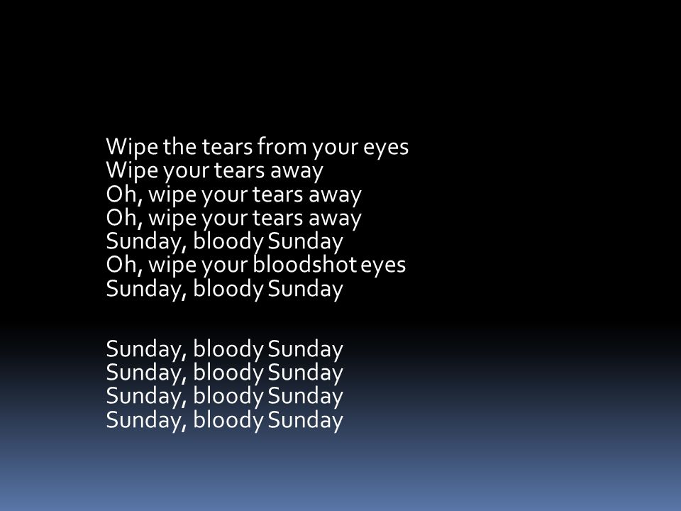 Wipe the tears from your eyes Wipe your tears away Oh, wipe your tears away Oh, wipe your tears away Sunday, bloody Sunday Oh, wipe your bloodshot eyes Sunday, bloody Sunday Sunday, bloody Sunday Sunday, bloody Sunday Sunday, bloody Sunday Sunday, bloody Sunday