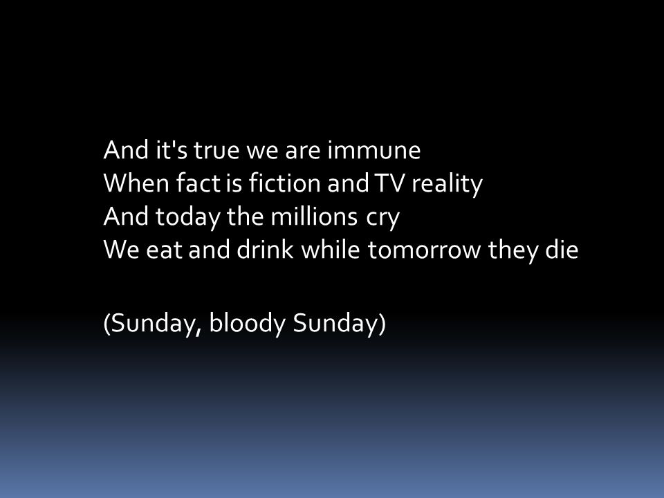 And it s true we are immune When fact is fiction and TV reality And today the millions cry We eat and drink while tomorrow they die (Sunday, bloody Sunday)