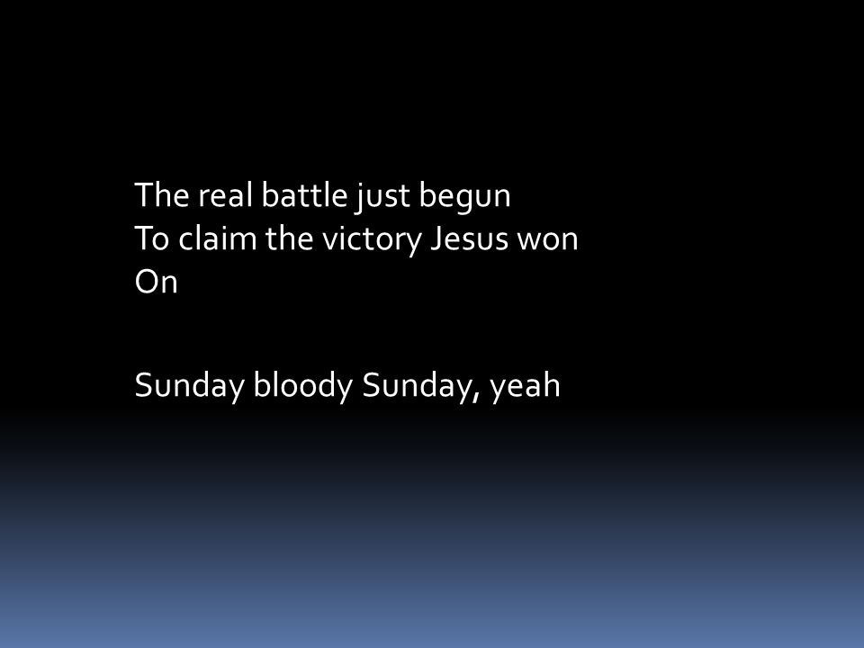 The real battle just begun To claim the victory Jesus won On Sunday bloody Sunday, yeah