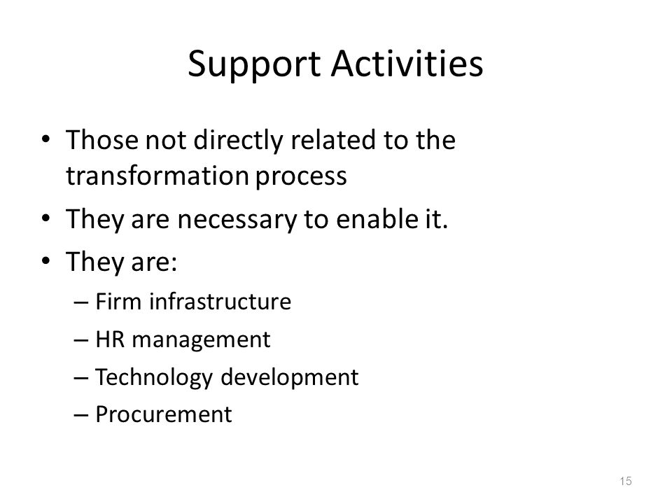 Support Activities Those not directly related to the transformation process. They are necessary to enable it.