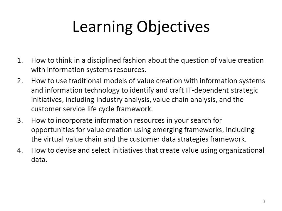 Learning Objectives How to think in a disciplined fashion about the question of value creation with information systems resources.