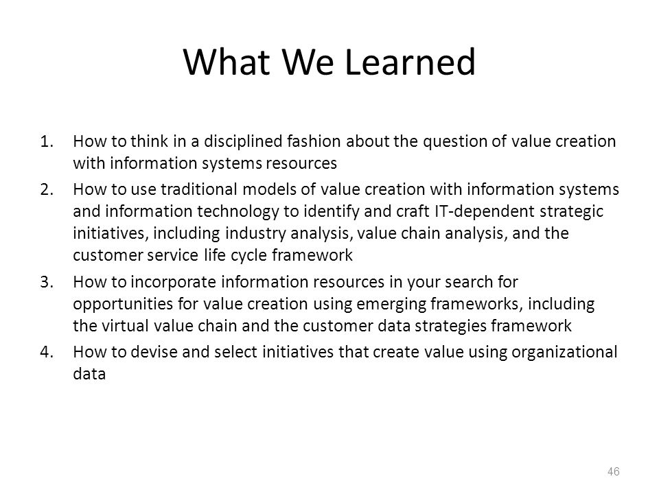 What We Learned How to think in a disciplined fashion about the question of value creation with information systems resources.