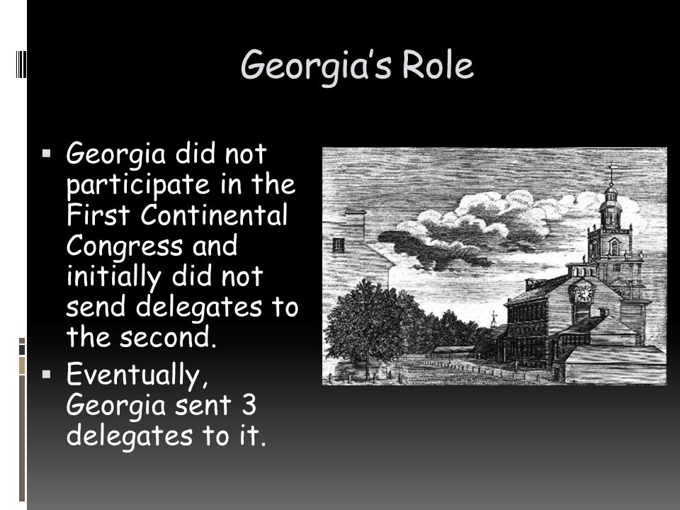 Georgia's Role Georgia did not participate in the First Continental Congress and initially did not send delegates to the second.