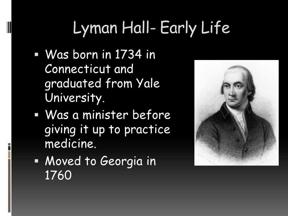 Lyman Hall- Early Life Was born in 1734 in Connecticut and graduated from Yale University.