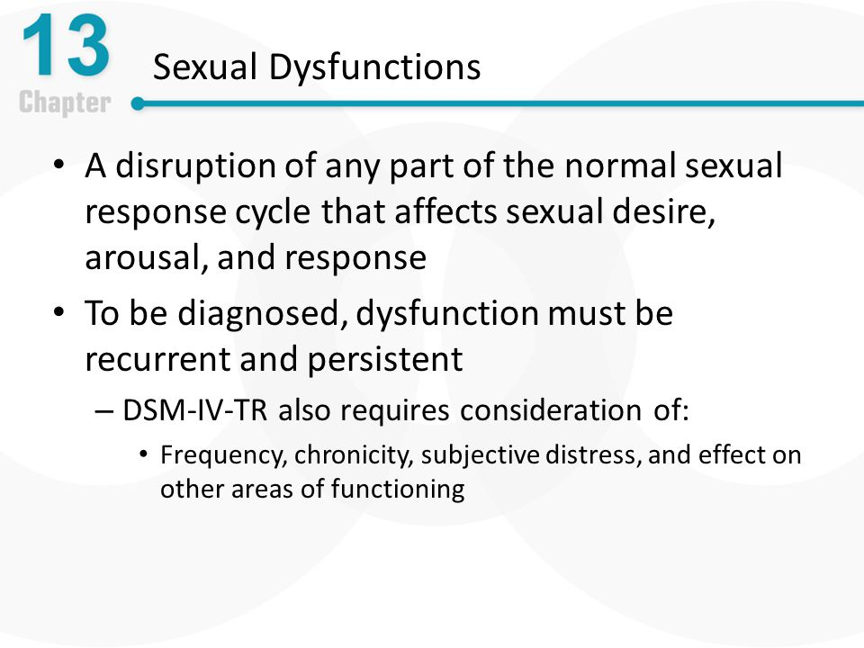 Sexual Dysfunctions A disruption of any part of the normal sexual response cycle that affects sexual desire, arousal, and response.