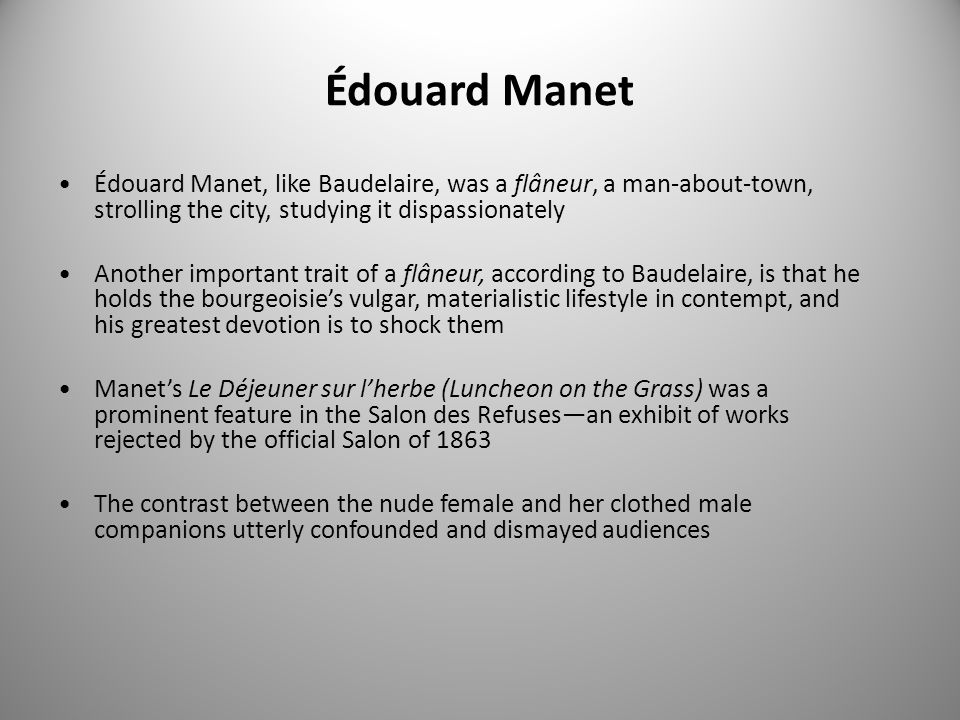 Édouard Manet Édouard Manet, like Baudelaire, was a flâneur, a man-about-town, strolling the city, studying it dispassionately.