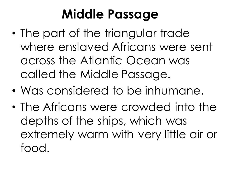 Middle Passage The part of the triangular trade where enslaved Africans were sent across the Atlantic Ocean was called the Middle Passage.