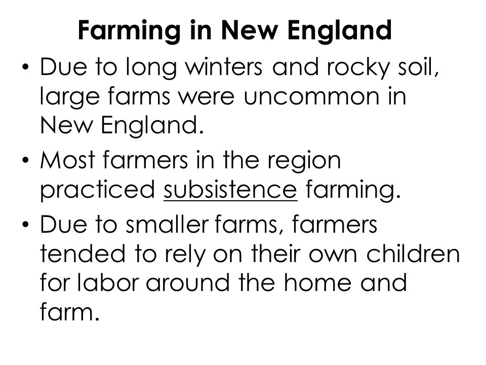 Farming in New England Due to long winters and rocky soil, large farms were uncommon in New England.