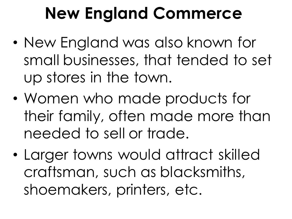 New England Commerce New England was also known for small businesses, that tended to set up stores in the town.