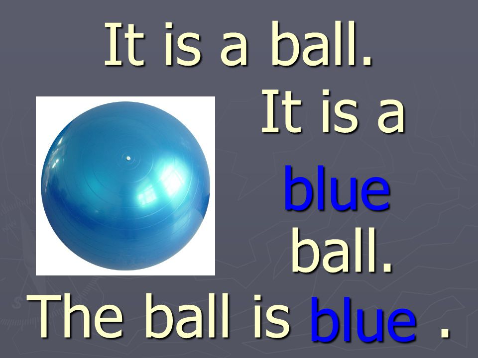 It is a ball. It is a ball. blue blue The ball is .