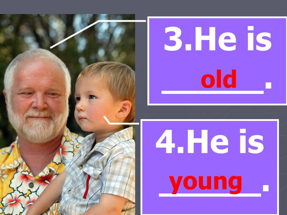 3.He is _____. old 4.He is _____. young