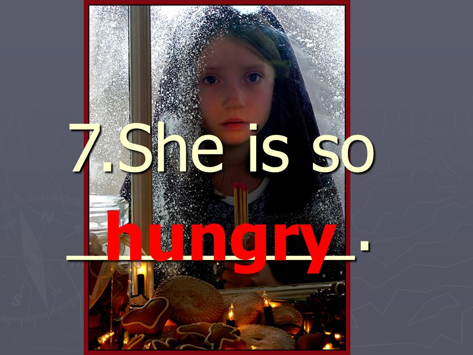 7.She is so ________. hungry