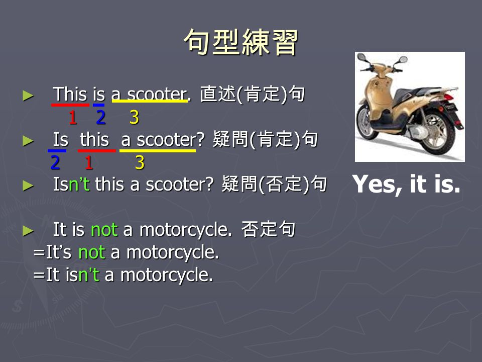 句型練習 Yes, it is. This is a scooter. 直述(肯定)句 1 2 3