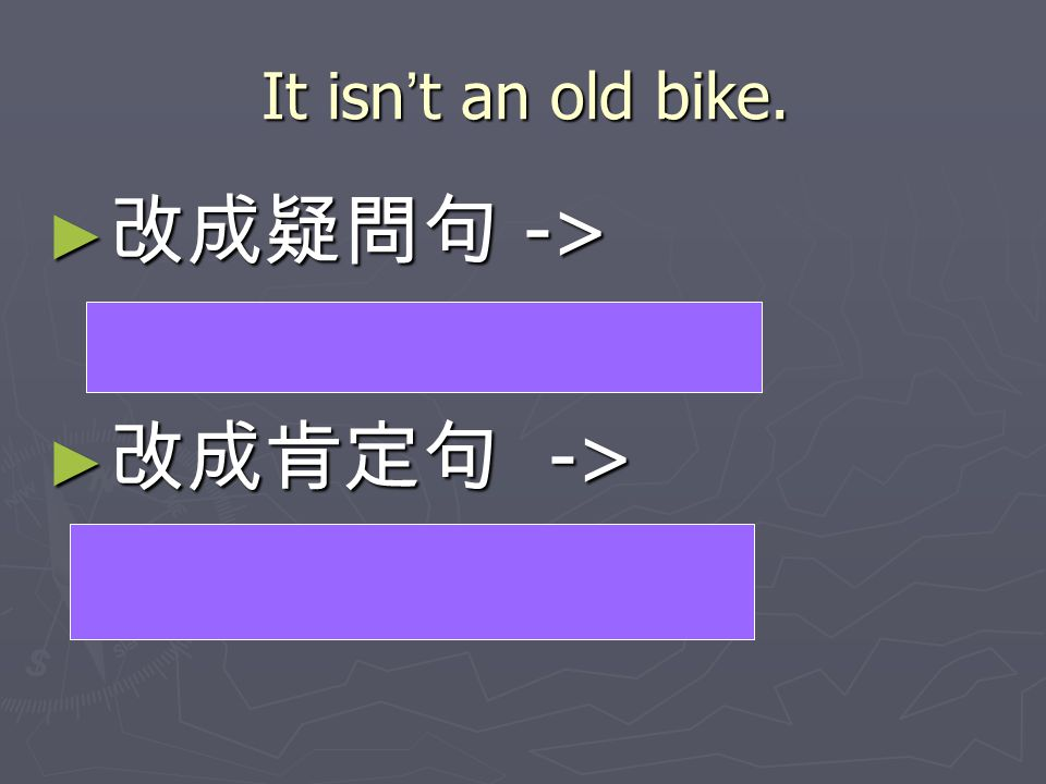 改成疑問句 -> Isn't it an old bike 改成肯定句 -> It is an old bike.