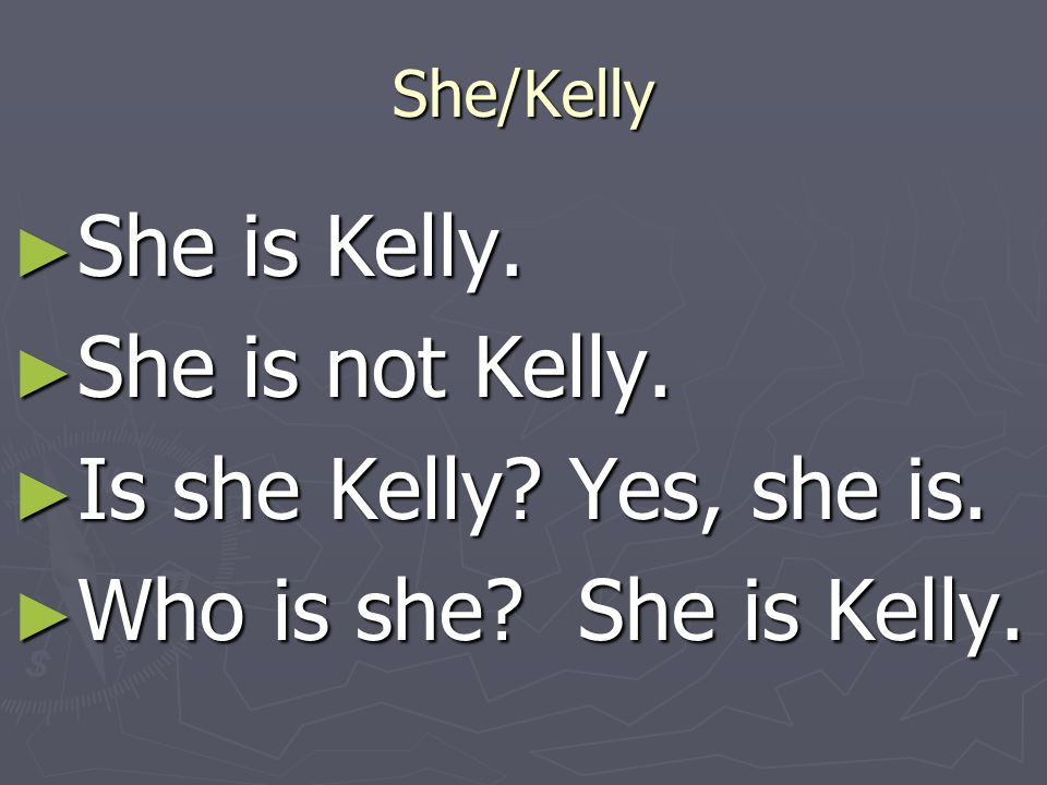 She is Kelly. She is not Kelly. Is she Kelly Yes, she is.