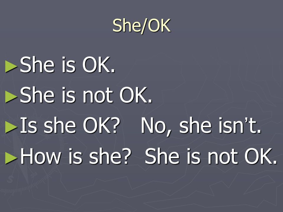 She is OK. She is not OK. Is she OK No, she isn't.