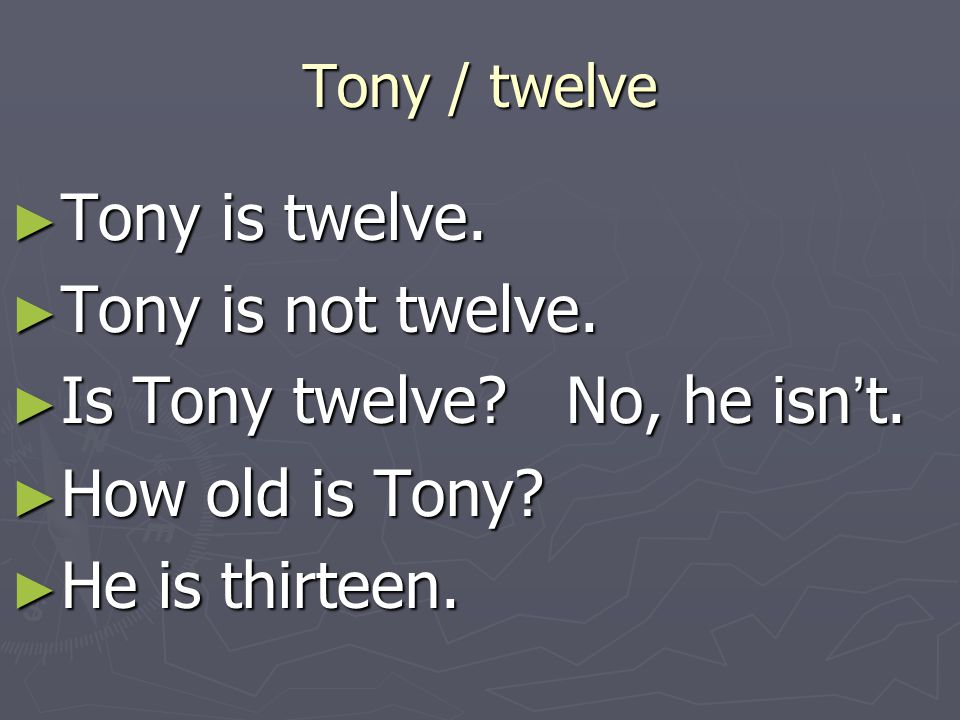 Is Tony twelve No, he isn't. How old is Tony He is thirteen.