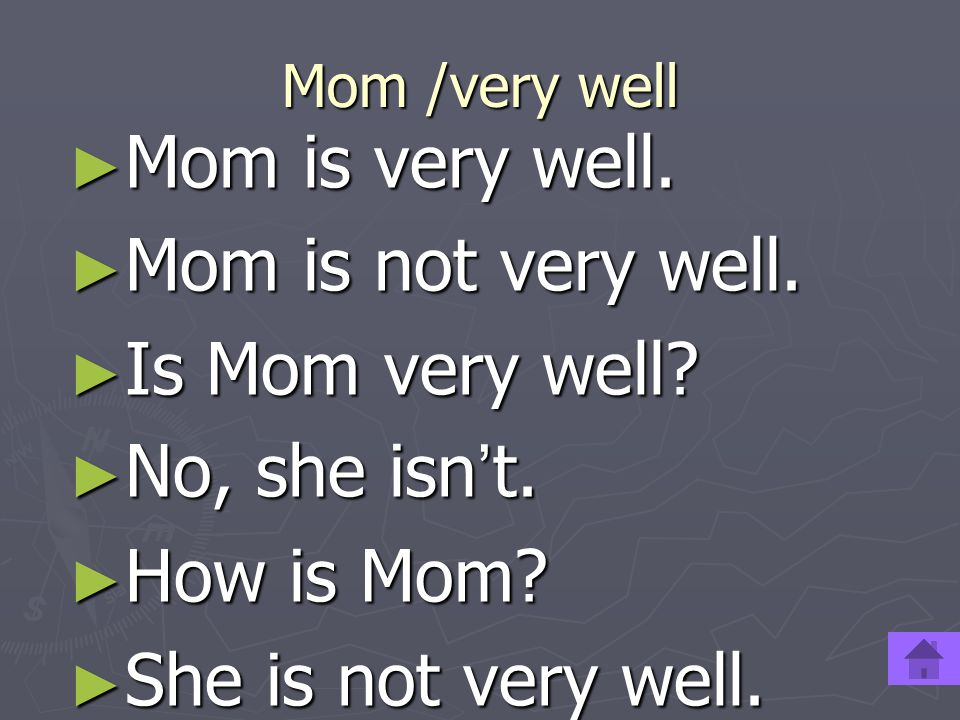 Mom is very well. Mom is not very well. Is Mom very well