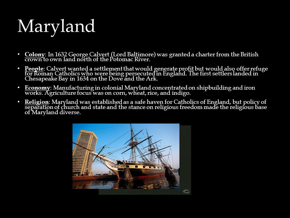 Maryland Colony: In 1632 George Calvert (Lord Baltimore) was granted a charter from the British crown to own land north of the Potomac River.