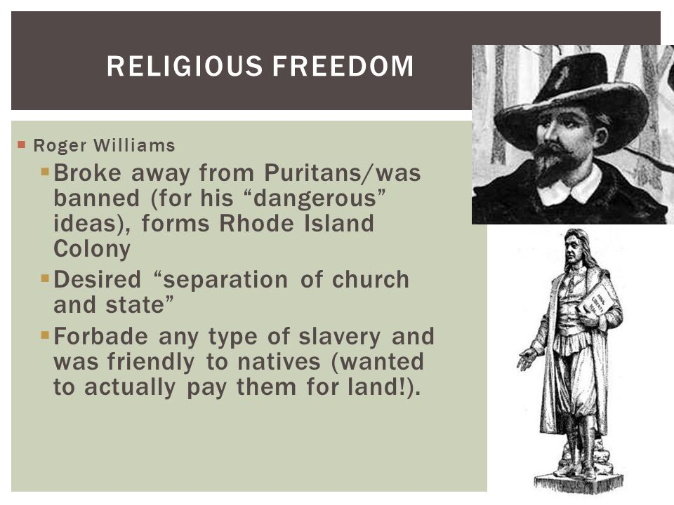 Religious Freedom Roger Williams. Broke away from Puritans/was banned (for his dangerous ideas), forms Rhode Island Colony.