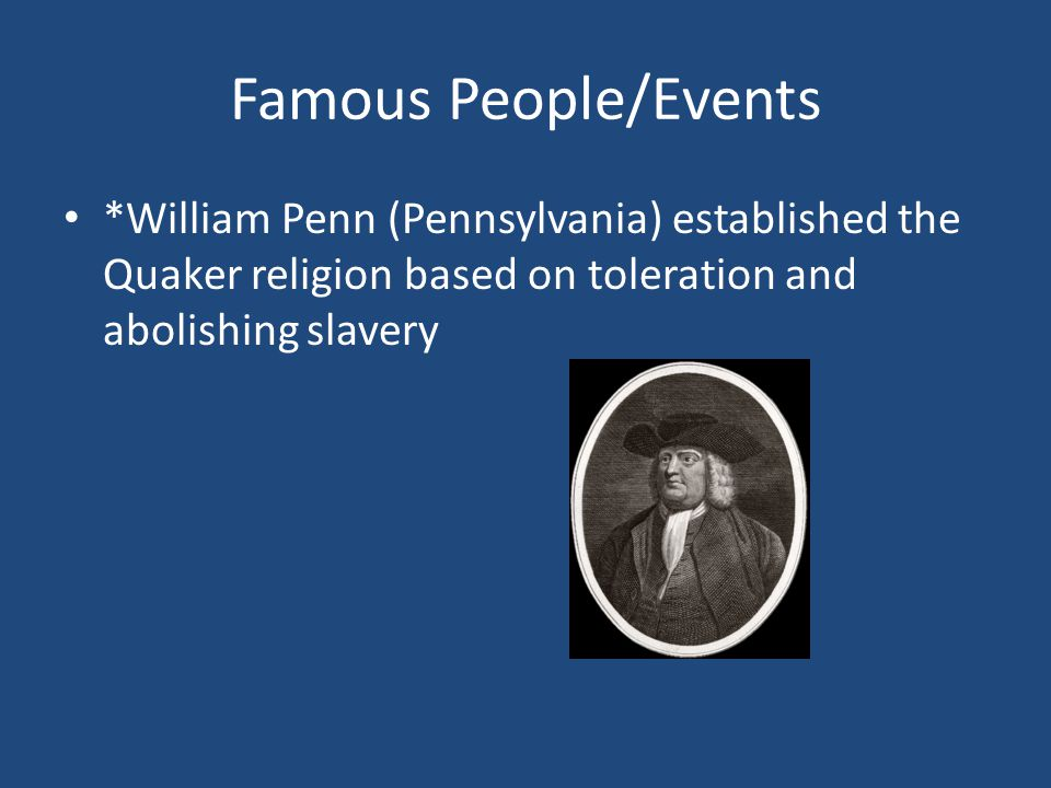 Famous People/Events *William Penn (Pennsylvania) established the Quaker religion based on toleration and abolishing slavery.