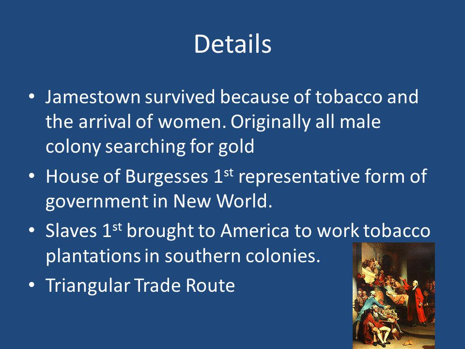 Details Jamestown survived because of tobacco and the arrival of women. Originally all male colony searching for gold.