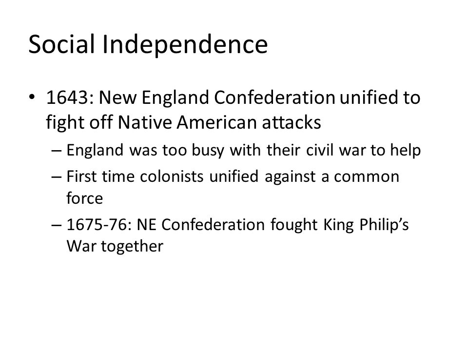 Social Independence 1643: New England Confederation unified to fight off Native American attacks. England was too busy with their civil war to help.