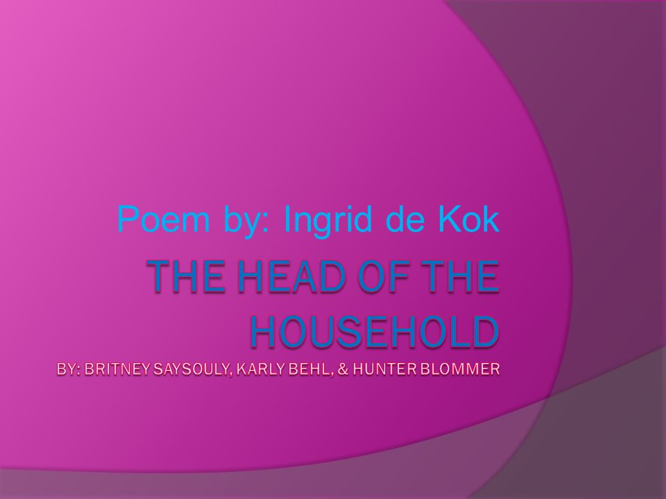 Poem by: Ingrid de Kok The Head of the Household By: Britney saysouly, karly behl, & Hunter blommer
