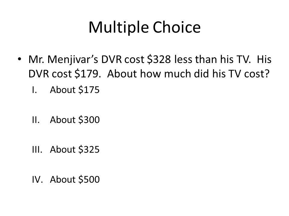 Multiple Choice Mr. Menjivar's DVR cost $328 less than his TV. His DVR cost $179. About how much did his TV cost